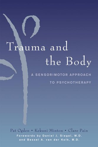Trauma and the Body - A Sensorimotor Approach to Psychotherapy. Pat Ogden, Kekuni Minton, Clare Pain.